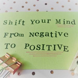 Shift your mind from negative to positive